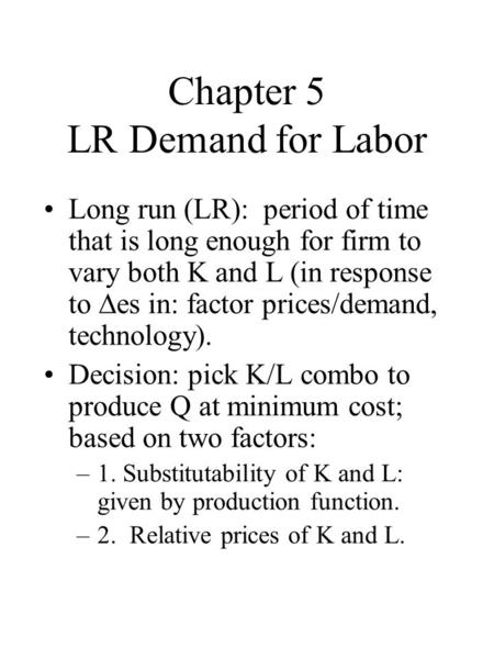 Chapter 5 LR Demand for Labor Long run (LR): period of time that is long enough for firm to vary both K and L (in response to  es in: factor prices/demand,