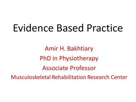 Evidence Based Practice Amir H. Bakhtiary PhD in Physiotherapy Associate Professor Musculoskeletal Rehabilitation Research Center.
