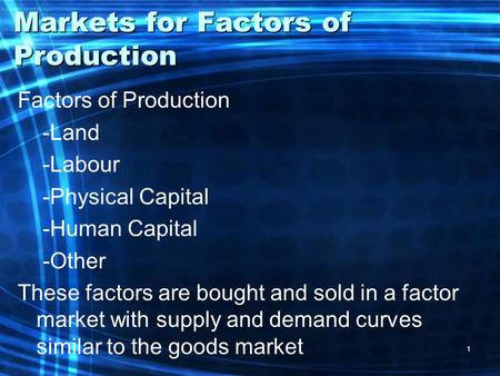 1 Markets for Factors of Production Factors of Production -Land -Labour -Physical Capital -Human Capital -Other These factors are bought and sold in a.