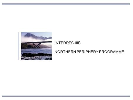 INTERREG IIIB NORTHERN PERIPHERY PROGRAMME. FEATURES OF THE NPP AREA Geographical similarities Long distances and many remote areas Sparsely populated.