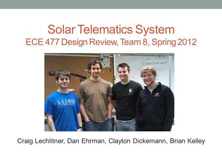 Solar Telematics System ECE 477 Design Review, Team 8, Spring 2012 Paste a photo of team members here, annotated with names of team members. Craig Lechlitner,