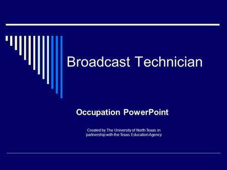 Broadcast Technician Occupation PowerPoint Created by The University of North Texas in partnership with the Texas Education Agency.