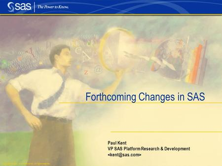 Copyright © 2004, SAS Institute Inc. All rights reserved. Paul Kent VP SAS Platform Research & Development Forthcoming Changes in SAS.