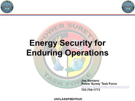 UNCLASSIFIED/FOUO Energy Security for Enduring Operations Joe Sartiano Power Surety Task Force 703-704-1773