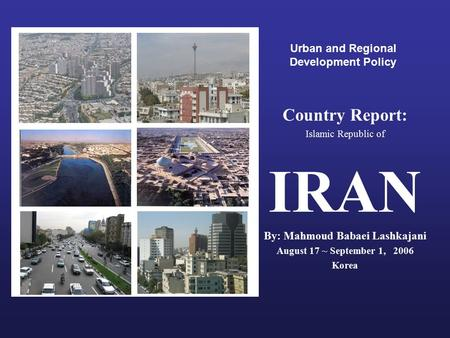Urban and Regional Development Policy Country Report: Islamic Republic of IRAN By: Mahmoud Babaei Lashkajani August 17 ~ September 1, 2006 Korea.