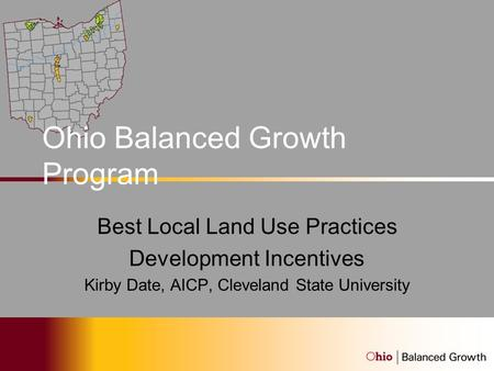 Ohio Balanced Growth Program Best Local Land Use Practices Development Incentives Kirby Date, AICP, Cleveland State University.