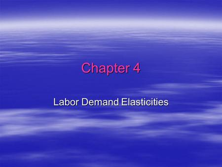 Chapter 4 Labor Demand Elasticities. Own Wage Elasticity  ii = (%  L i ) / (%  w i ) If:Then:   ii | > 1 labor demand is elastic   ii | < 1 labor.
