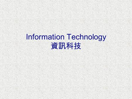 Information Technology 資訊科技. What is IT? IT is all about the applications of wide variety of electronic technologies ( 電子科技 ) to the information-handling.