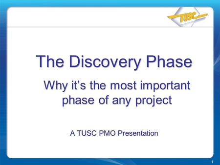 1 The Discovery Phase Why it's the most important phase of any project A TUSC PMO Presentation.