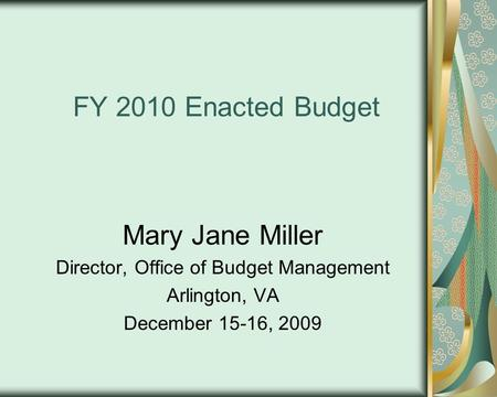 FY 2010 Enacted Budget Mary Jane Miller Director, Office of Budget Management Arlington, VA December 15-16, 2009.