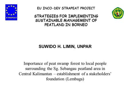 SUWIDO H. LIMIN, UNPAR Importance of peat swamp forest to local people surrounding the Sg. Sebangau peatland area in Central Kalimantan – establishment.