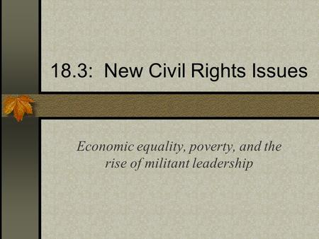18.3: New Civil Rights Issues Economic equality, poverty, and the rise of militant leadership.
