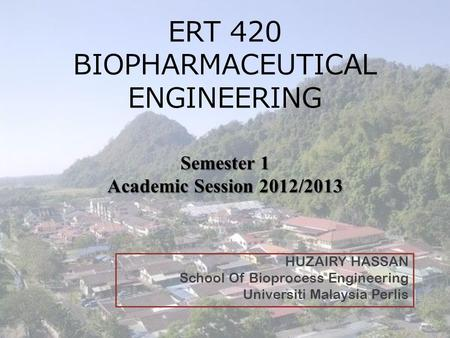 Semester 1 Academic Session 2012/2013 ERT 420 BIOPHARMACEUTICAL ENGINEERING Semester 1 Academic Session 2012/2013 HUZAIRY HASSAN School Of Bioprocess Engineering.