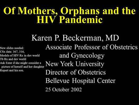 Of Mothers, Orphans and the HIV Pandemic Karen P. Beckerman, MD Associate Professor of Obstetrics and Gynecology New York University Director of Obstetrics.