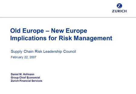 Old Europe – New Europe Implications for Risk Management Supply Chain Risk Leadership Council February 22, 2007 Daniel M. Hofmann Group Chief Economist.