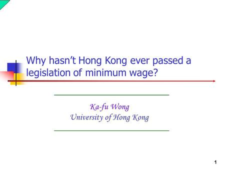 1 Ka-fu Wong University of Hong Kong Why hasn't Hong Kong ever passed a legislation of minimum wage?