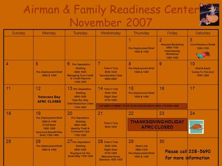 Airman & Family Readiness Center November 2007 SundayMondayTuesdayWednesdayThursdayFridaySaturday 1 Pre-Deployment Brief 1000 & 1400 2 Resume Workshop.