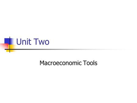 Unit Two Macroeconomic Tools. Circular Flow See the chart on the board A little more detail.