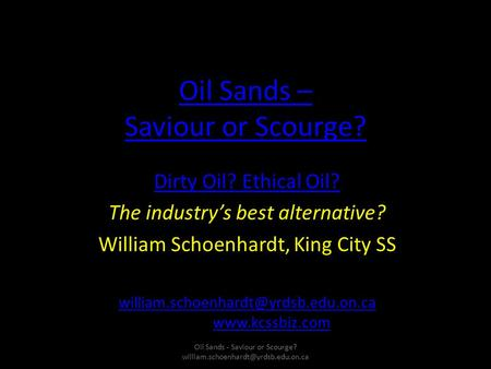 Oil Sands – Saviour or Scourge? Dirty Oil? Ethical Oil? The industry's best alternative? William Schoenhardt, King City SS