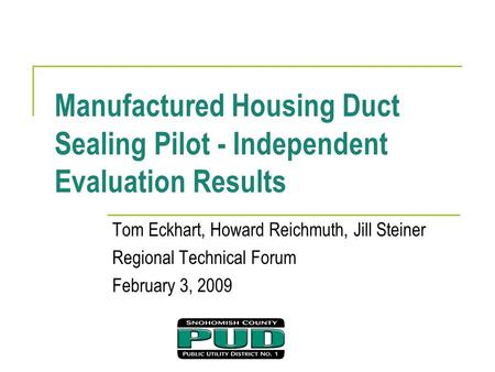 Manufactured Housing Duct Sealing Pilot - Independent Evaluation Results Tom Eckhart, Howard Reichmuth, Jill Steiner Regional Technical Forum February.