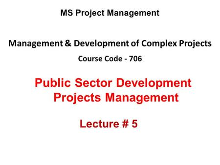 Management & Development of Complex Projects Course Code - 706 MS Project Management Public Sector Development Projects Management Lecture # 5.