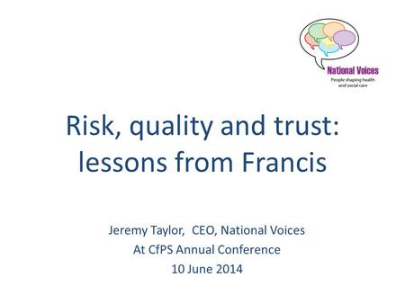 Risk, quality and trust: lessons from Francis Jeremy Taylor, CEO, National Voices At CfPS Annual Conference 10 June 2014.