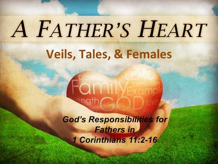 Veils, Tales, & Females God's Responsibilities for Fathers in 1 Corinthians 11:2-16.
