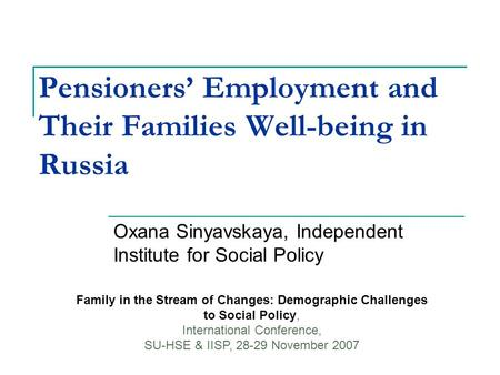 Pensioners' Employment and Their Families Well-being in Russia Oxana Sinyavskaya, Independent Institute for Social Policy Family in the Stream of Changes: