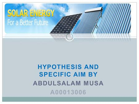 HYPOTHESIS AND SPECIFIC AIM BY ABDULSALAM MUSA A00013006.