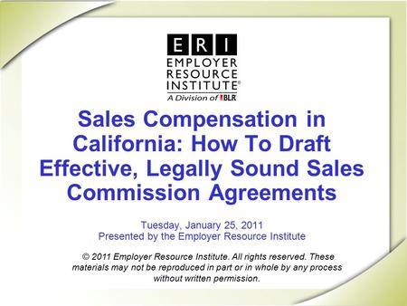 Sales Compensation in California: How To Draft Effective, Legally Sound Sales Commission Agreements Tuesday, January 25, 2011 Presented by the Employer.