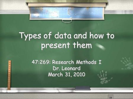 Types of data and how to present them 47:269: Research Methods I Dr. Leonard March 31, 2010 47:269: Research Methods I Dr. Leonard March 31, 2010.