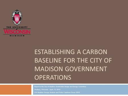 ESTABLISHING A CARBON BASELINE FOR THE CITY OF MADISON GOVERNMENT OPERATIONS Report to the City of Madison Sustainable Design and Energy Committee Madison,