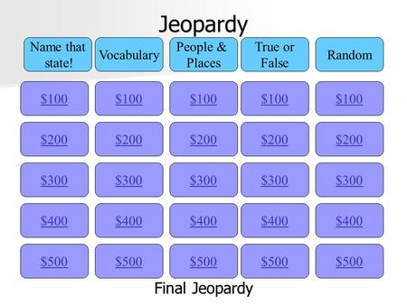 Jeopardy $100 Name that state! Vocabulary People & Places True or False Random $200 $300 $400 $500 $400 $300 $200 $100 $500 $400 $300 $200 $100 $500 $400.