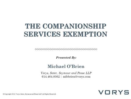 © Copyright 2015, Vorys, Sater, Seymour and Pease LLP. All Rights Reserved. THE COMPANIONSHIP SERVICES EXEMPTION Presented By: Michael O'Brien Vorys, Sater,