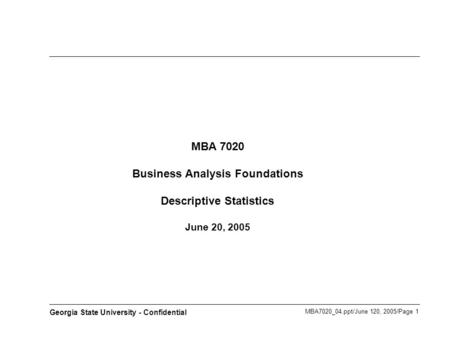 MBA7020_04.ppt/June 120, 2005/Page 1 Georgia State University - Confidential MBA 7020 Business Analysis Foundations Descriptive Statistics June 20, 2005.