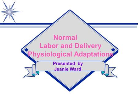 Normal Labor and Delivery Physiological Adaptations Presented by Jeanie Ward.