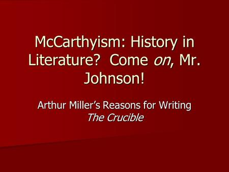 McCarthyism: History in Literature? Come on, Mr. Johnson! Arthur Miller's Reasons for Writing The Crucible.