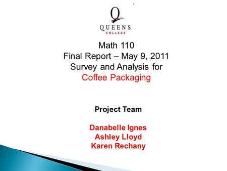 Project Team Danabelle Ignes Ashley Lloyd Karen Rechany Math 110 Final Report – May 9, 2011 Survey and Analysis for Coffee Packaging.