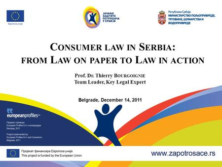 C ONSUMER LAW IN S ERBIA : FROM L AW ON PAPER TO L AW IN ACTION Prof. Dr. Thierry B OURGOIGNIE Team Leader, Key Legal Expert Belgrade, December 14, 2011.