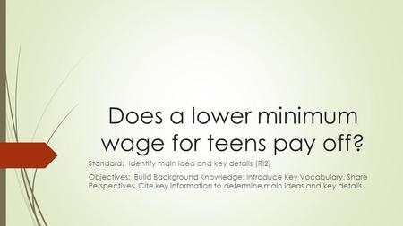Does a lower minimum wage for teens pay off? Standard: Identify main idea and key details (RI2) Objectives: Build Background Knowledge; Introduce Key Vocabulary,