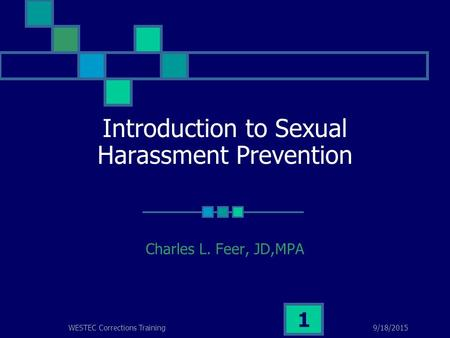 9/18/2015WESTEC Corrections Training 1 Introduction to Sexual Harassment Prevention Charles L. Feer, JD,MPA.