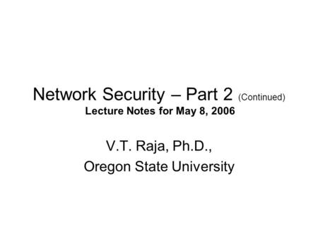 Network Security – Part 2 (Continued) Lecture Notes for May 8, 2006 V.T. Raja, Ph.D., Oregon State University.