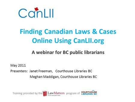 Finding Canadian Laws & Cases Online Using CanLII.org A webinar for BC public librarians May 2011 Presenters: Janet Freeman, Courthouse Libraries BC Meghan.