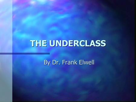 THE UNDERCLASS By Dr. Frank Elwell. The Underclass America has developed a unique and seemingly permanent underclass consisting of millions of people.