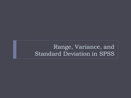 "Range, Variance, and Standard Deviation in SPSS. Get the Frequency first! Step 1. Frequency Distribution  After reviewing the data  Start with the ""Analyze"""