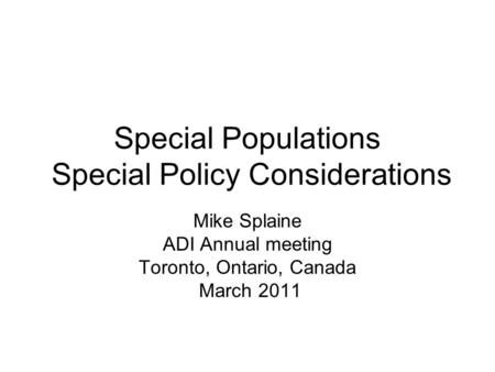 Special Populations Special Policy Considerations Mike Splaine ADI Annual meeting Toronto, Ontario, Canada March 2011.