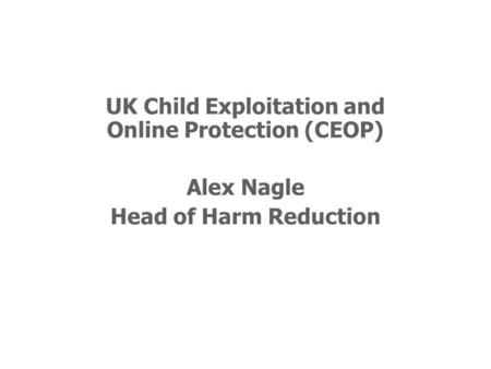 UK Child Exploitation and Online Protection (CEOP) Alex Nagle Head of Harm Reduction.
