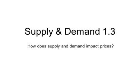 How does supply and demand impact prices? Supply & Demand 1.3.