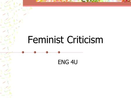 Feminist Criticism ENG 4U. Feminism The theory of the political, economic, and social equality of the sexes.