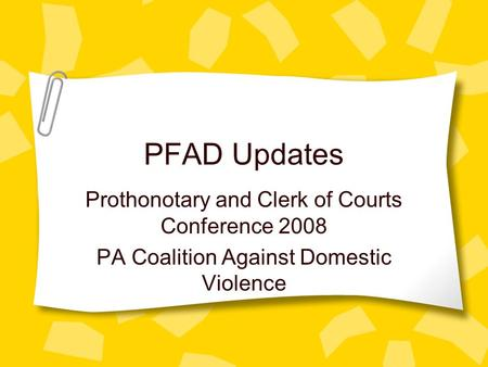 PFAD Updates Prothonotary and Clerk of Courts Conference 2008 PA Coalition Against Domestic Violence.